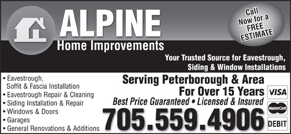 Alpine Home Improvements (705-559-4906) - Display Ad - Call Now for aFREE ALPINE ESTIMATE Home Improvements Your Trusted Source for Eavestrough, Siding & Window Installations Eavestrough, Serving Peterborough & Area Soffit & Fascia Installation For Over 15 Years Eavestrough Repair & Cleaning Best Price Guaranteed   Licensed & Insured Siding Installation & Repair Windows & Doors Garages 705.559.4906 General Renovations & Additions