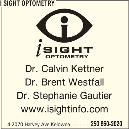 i Sight Optometry (250-860-2020) - Display Ad - I SIGHT OPTOMETRY Dr. Calvin Kettner Dr. Brent Westfall Dr. Stephanie Gautier www.isightinfo.com 250 860-2020 4-2070 Harvey Ave Kelowna -------