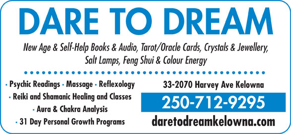 Dare To Dream (250-712-9295) - Display Ad - DARE TO DREAM New Age & Self-Help Books & Audio, Tarot/Oracle Cards, Crystals & Jewellery, Salt Lamps, Feng Shui & Colour Energy · Psychic Readings · Massage · Reflexology 33-2070 Harvey Ave Kelowna · Reiki and Shamanic Healing and Classes 250-712-9295 · Aura & Chakra Analysis · 31 Day Personal Growth Programs daretodreamkelowna.com DARE TO DREAM New Age & Self-Help Books & Audio, Tarot/Oracle Cards, Crystals & Jewellery, Salt Lamps, Feng Shui & Colour Energy · Psychic Readings · Massage · Reflexology 33-2070 Harvey Ave Kelowna · Reiki and Shamanic Healing and Classes 250-712-9295 · Aura & Chakra Analysis · 31 Day Personal Growth Programs daretodreamkelowna.com