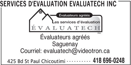 Services D'Evaluation Evaluatech Inc (418-696-0248) - Annonce illustrée======= - SERVICES D'EVALUATION EVALUATECH INC Évaluateurs agréés Les services d évaluation Évaluateurs agréés Saguenay ---------- 418 696-0248 425 Bd St Paul Chicoutimi