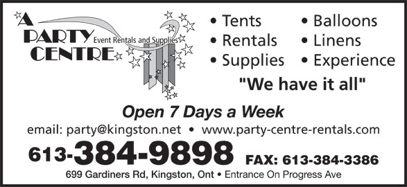 A Party Centre (613-384-9898) - Display Ad - Tents Event Rentals and Supplies Balloons Rentals Open 7 Days a Week 613- FAX: 613-384-3386 699 Gardiners Rd, Kingston, Ont 384-9898 Entrance On Progress Ave Linens Supplies  Experience