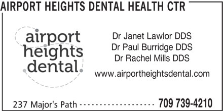 Airport Heights Dental Health Ctr (709-739-4210) - Display Ad - Dr Janet Lawlor DDS Dr Paul Burridge DDS Dr Rachel Mills DDS www.airportheightsdental.com ------------------- 709 739-4210 237 Major's Path AIRPORT HEIGHTS DENTAL HEALTH CTR