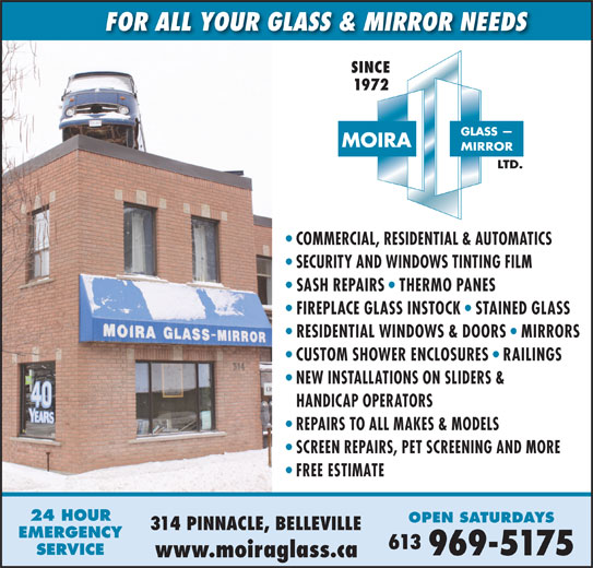 Moira Glass Mirror Ltd / Moira Automatics (613-969-5175) - Display Ad - FOR ALL YOUR GLASS & MIRROR NEEDS SECURITY AND WINDOWS TINTING FILM SASH REPAIRS   THERMO PANES FIREPLACE GLASS INSTOCK   STAINED GLASS RESIDENTIAL WINDOWS & DOORS   MIRRORS CUSTOM SHOWER ENCLOSURES   RAILINGS NEW INSTALLATIONS ON SLIDERS & HANDICAP OPERATORS REPAIRS TO ALL MAKES & MODELS SCREEN REPAIRS, PET SCREENING AND MORE FREE ESTIMATE 24 HOUR OPEN SATURDAYS 314 PINNACLE, BELLEVILLE EMERGENCY 613 SERVICE 969-5175 www.moiraglass.ca SINCE 1972 COMMERCIAL, RESIDENTIAL & AUTOMATICS