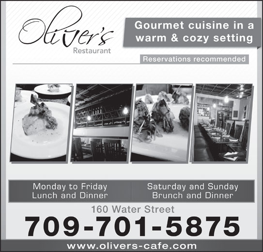 Oliver's (709-754-6444) - Annonce illustrée======= - Gourmet cuisine in a warm & cozy setting Reservations recommended Saturday and SundayMonday to Friday Brunch and DinnerLunch and Dinner 160 Water Street 709-701-5875 www.olivers-cafe.co