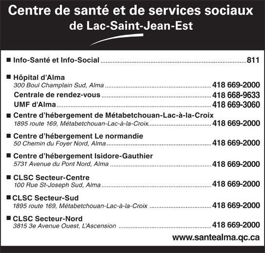Centre de santé et de services sociaux de Lac-St-Jean-Est (418-669-2000) - Annonce illustrée======= - Centre de santé et de services sociaux de Lac-Saint-Jean-Est Info-Santé et Info-Social ..................................................................................... 811 Hôpital d Alma 300 Boul Champlain Sud, Alma .............................................................. 418 669-2000 Centrale de rendez-vous ................................................................ 418 668-9633 UMF d'Alma .......................................................................................... 418 669-3060 Centre d hébergement de Métabetchouan-Lac-à-la-Croix ..................................... 1895 route 169, Métabetchouan-Lac-à-la-Croix 418 669-2000 Centre d hébergement Le normandie ............................................................. 50 Chemin du Foyer Nord, Alma 418 669-2000 Centre d hébergement Isidore-Gauthier 5731 Avenue du Pont Nord, Alma ........................................................... 418 669-2000 CLSC Secteur-Centre 418 669-2000 ................................................................ 100 Rue St-Joseph Sud, Alma CLSC Secteur-Sud .................................... 1895 route 169, Métabetchouan-Lac-à-la-Croix 418 669-2000 CLSC Secteur-Nord 418 669-2000 3815 3e Avenue Ouest, L Ascension ...................................................... www.santealma.qc.ca