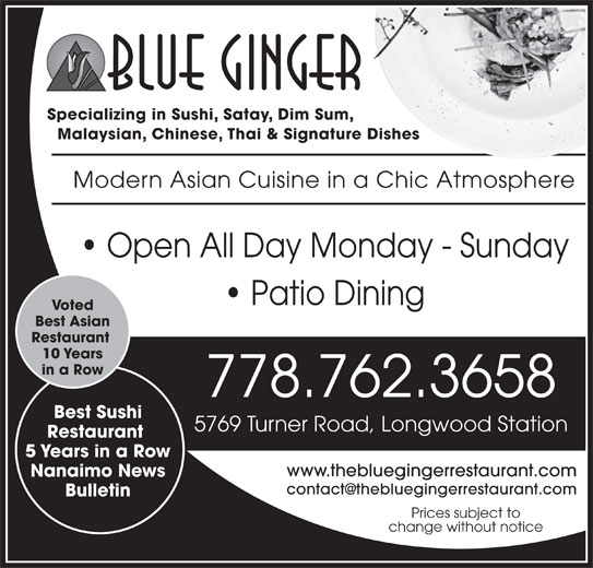 Blue Ginger (250-751-8238) - Display Ad - Specializing in Sushi, Satay, Dim Sum, Malaysian, Chinese, Thai & Signature Dishes Modern Asian Cuisine in a Chic Atmosphere Open All Day Monday - Sunday Patio Dining Voted Best Asian Restaurant 10 Years in a Row 778.762.3658 Best Sushi 5769 Turner Road, Longwood Station Restaurant 5 Years in a Row www.thebluegingerrestaurant.com Nanaimo News Bulletin Prices subject to change without notice