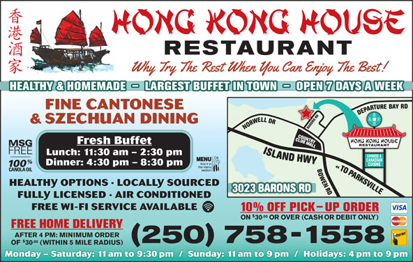 Hong Kong House Restaurant (250-758-1558) - Display Ad - FINE CANTONESE AEDDRSNOR HEALTHY & HOMEMADE  -  LARGEST BUFFET IN TOWN  -  OPEN 7 DAYS A WEEK & SZECHUAN DINING Fresh Buffet Lunch: 11:30 am - 2:30 pm Dinner: 4:30 pm - 8:30 pm ORAPA AOTO HEALTHY OPTIONS · LOCALLY SOURCED LLIVSKRAPA 023 BARONS RD ELLIVSKRAP OT «DR NEWOBRD LLEWRONDR YAB ERUTRAPEDDR SNORABYWH DNALSI3 FULLY LICENSED · AIR CONDITIONED FREE WI-FI SERVICE AVAILABLE 10% OFF PICK-UP ORDER .00 ON 30 OR OVER (CASH OR DEBIT ONLY) FREE HOME DELIVERY AFTER 4 PM: MINIMUM ORDER .00 250 758-1558 OF 30 (WITHIN 5 MILE RADIUS) Monday - Saturday: 11am to 9:30pm  /  Sunday: 11am to 9pm  /  Holidays: 4pm to 9pm .00 ON 30 OR OVER (CASH OR DEBIT ONLY) FREE HOME DELIVERY AFTER 4 PM: MINIMUM ORDER .00 250 758-1558 OF 30 (WITHIN 5 MILE RADIUS) Monday - Saturday: 11am to 9:30pm  /  Sunday: 11am to 9pm  /  Holidays: 4pm to 9pm HEALTHY & HOMEMADE  -  LARGEST BUFFET IN TOWN  -  OPEN 7 DAYS A WEEK FINE CANTONESE AEDDRSNOR & SZECHUAN DINING Fresh Buffet Lunch: 11:30 am - 2:30 pm Dinner: 4:30 pm - 8:30 pm ORAPA AOTO HEALTHY OPTIONS · LOCALLY SOURCED LLIVSKRAPA 023 BARONS RD ELLIVSKRAP OT «DR NEWOBRD LLEWRONDR YAB ERUTRAPEDDR SNORABYWH DNALSI3 FULLY LICENSED · AIR CONDITIONED FREE WI-FI SERVICE AVAILABLE 10% OFF PICK-UP ORDER