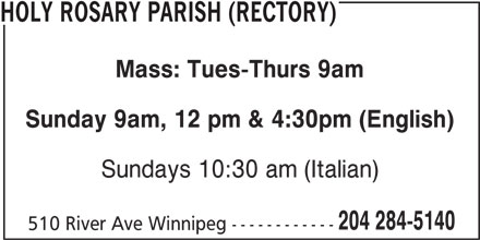Holy Rosary Parish (Rectory) (204-284-5140) - Display Ad - HOLY ROSARY PARISH (RECTORY) Mass: Tues-Thurs 9am Sunday 9am, 12 pm & 4:30pm (English) Sundays 10:30 am (Italian) 204 284-5140 510 River Ave Winnipeg ------------