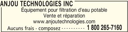Anjou Technologies Inc (450-460-4545) - Annonce illustrée======= - ANJOU TECHNOLOGIES INC Équipement pour filtration d'eau potable Vente et réparation www.anjoutechnologies.com ---------- 1 800 265-7160 Aucuns frais - composez ANJOU TECHNOLOGIES INC