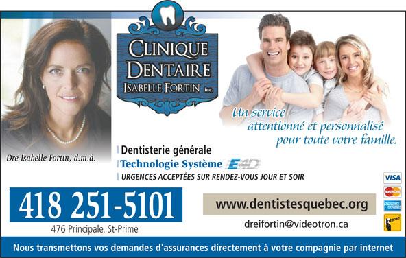 Clinique Dentaire Isabelle Fortin (418-251-5101) - Annonce illustrée======= - Un service attentionné et personnalisé pour toute votre familleur toute votre famille. Dentisterie générale Dre Isabelle Fortin, d.m.d. Technologie Système URGENCES ACCEPTÉES SUR RENDEZ-VOUS JOUR ET SOIR www.dentistesquebec.org 418 251-5101 476 Principale, St-Prime Nous transmettons vos demandes d'assurances directement à votre compagnie par internet