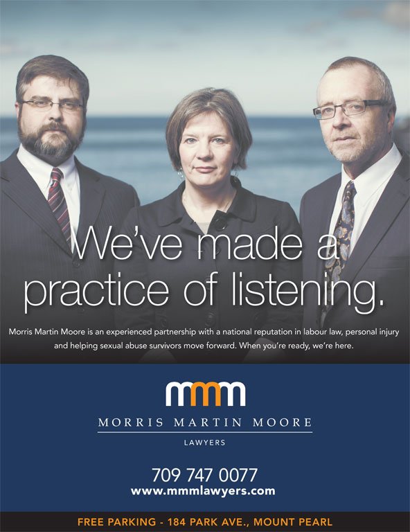 Morris Martin Moore (709-747-0077) - Display Ad - We ve made a practice of listening. Morris Martin Moore is an experienced partnership with a national reputation in labour law, personal injury and helping sexual abuse survivors move forward. When you re ready, we re here. 709 747 0077 www.mmmlawyers.com FREE PARKING - 184 PARK AVE., MOUNT PEARL