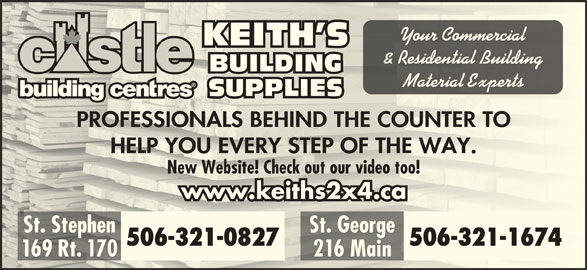 Keith's Building Supplies (506-466-5888) - Display Ad - 169 Rt. 170 Your Commercialr Cercial KEITH SKEITH S & Residential Building Residenal BUILDINGBUILDI Material Expertseril Expe SUPPLIESSUPPLIES PROFESSIONALS BEHIND THE COUNTER TOPROFESSIONALS BEHIND THE COUNTER TO HELP YOU EVERY STEP OF THE WAY.HELP YOU EVERY STEP OF THE WAY. New Website! Check out our video too!New Website! Check out our video too! www.keiths2x4.cawww.keiths2x4.ca St. Stephen St. GeorgeSt. Stephen St. George 506-321-0827 506-321-1674 216 Main Rt.6 M