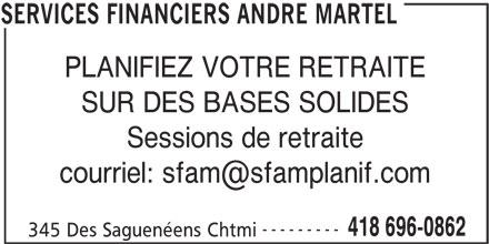 Services Financiers André Martel (418-696-0862) - Annonce illustrée======= - PLANIFIEZ VOTRE RETRAITE SUR DES BASES SOLIDES Sessions de retraite --------- 418 696-0862 345 Des Saguenéens Chtmi SERVICES FINANCIERS ANDRE MARTEL