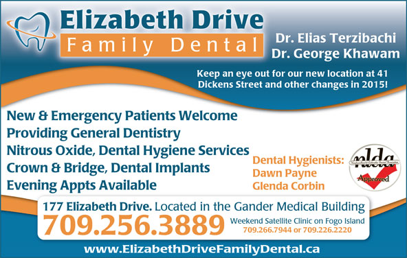 Big Smiles Dental Clinic (709-256-3889) - Display Ad - Elizabeth Drive Dr. Elias Terzibachi Family Dent al Dr. George Khawam Keep an eye out for our new location at 41 Dickens Street and other changes in 2015! New & Emergency Patients Welcome Providing General Dentistry Nitrous Oxide, Dental Hygiene Services Dental Hygienists: Crown & Bridge, Dental Implants Dawn Payne Glenda Corbin Evening Appts Available 177 Elizabeth Drive. Located in the Gander Medical Building Weekend Satellite Clinic on Fogo Island 709.266.7944 or 709.226.2220 709.256.3889 www.ElizabethDriveFamilyDental.ca
