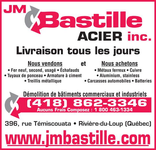 JM Bastille Acier inc (418-862-3346) - Annonce illustrée======= - ACIER inc. Livraison tous les jours Nous vendons Nous achetons et Fer neuf, second, usagé   Échafauds Métaux ferreux   Cuivre Tuyaux de ponceau   Armature à ciment Aluminium, stainless Treillis métallique Carcasses automobiles   Batteries Démolition de bâtiments commerciaux et industriels (418) 862-3346 Aucuns Frais Composez : 1 800 463-1334 396, rue Témiscouata   Rivière-du-Loup (Québec) www.jmbastille.com JM