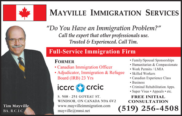 Mayville Immigration Services (519-256-4508) - Display Ad - MAYVILLE  IMMIGRATION  SERVICES Do You Have an Immigration Problem? Call the expert that other professionals use. Trusted & Experienced. Call Tim. Full-Service Immigration Firm Family/Spousal Sponsorships FORMER Humanitarian & Compassionate Canadian Immigration Officer Work Permits / LMIA Adjudicator, Immigration & Refugee Skilled Workers Canadian Experience Class Board (IRB) 23 Yrs Business Criminal Rehabilitation Apps. Super Visas   Appeals   etc. S. 508 - 251 GOYEAU ST. FREE INITIAL WINDSOR, ON CANADA N9A 6V2 CONSULTATION www.mayvilleimmigration.com Tim Mayville BA, R.C.I.C