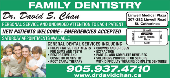 Dr David Chan (905-937-4710) - Display Ad - RESTORATIVE AND PARTIAL AND COMPLETE DENTURES COSMETIC DENTISTRY SOLUTIONS PROVIDED FOR SENIORS ROOT CANAL THERAPY WITH DIFFICULTY WEARING COMPLETE DENTURES 905.937.4710 www.drdavidchan.ca EXTRACTION FAMILY DENTISTRY Linwell Medical Plaza Dr. David S. Chan 207-282 Linwell Road St. Catharines PERSONAL SERVICE AND UNDIVIDED ATTENTION TO EACH PATIENT Linwell NEW PATIENTS WELCOME · EMERGENCIES ACCEPTED Vine Linwell Medical SATURDAY APPOINTMENTS AVAILABLE Plaza Geneva Scott GENERAL DENTAL SERVICES INCLUDING PREVENTATIVE TREATMENTS CROWNS AND BRIDGES FOR GUMS AND TEETH