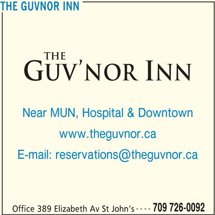 The Guv'nor Inn (709-726-0092) - Annonce illustrée======= - THE GUVNOR INN www.theguvnor.ca ---- 709 726-0092 Office 389 Elizabeth Av St John s THE GUVNOR INN Near MUN, Hospital & Downtown Near MUN, Hospital & Downtown www.theguvnor.ca ---- 709 726-0092 Office 389 Elizabeth Av St John s THE GUVNOR INN THE GUVNOR INN