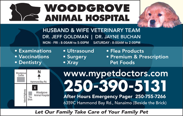Woodgrove Animal Hospital (250-390-5131) - Display Ad - ANIMAL HOSPITAL HUSBAND & WIFE VETERINARY TEAMAM DR. JEFF GOLDMAN DR. JAYNE BUCHANHAN MON - FRI : 8:00AM to 5:00PM     SATURDAY : 8:00AM to 2:00PM Examinations Ultrasound Flea Products Vaccinations Surgery Premium & Prescription WOODGROVE Dentistry Xray Pet Foods Woodgrove Centre www.mypetdoctors.com Hammond Bay Rd. 250-390-5131 Woodgrove Animal Hospital The After Hours Emergency Pager  250-755-7266 Brick Island Highwayx 6359C Hammond Bay Rd., Nanaimo (Beside the Brick) Let Our Family Take Care of Your Family Pet