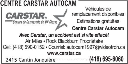 CARSTAR (418-695-6060) - Annonce illustrée======= - Véhicules de remplacement disponibles re Estimations gratuites Centres de Carrosserie de 1 Classe Centre Carstar Autocam Avec Carstar, un accident est si vite effacé! Air Miles ! Rock Blackburn Propriétaire www.carstar.ca ------------- (418) 695-6060 2415 Cantin Jonquière CENTRE CARSTAR AUTOCAM