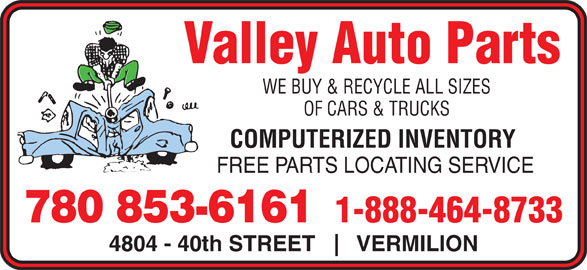 Valley Auto Parts (780-853-6161) - Display Ad - Valley Auto Parts WE BUY & RECYCLE ALL SIZES OF CARS & TRUCKS COMPUTERIZED INVENTORY FREE PARTS LOCATING SERVICE 1-888-464-8733 780 853-6161 4804 - 40th STREET VERMILION