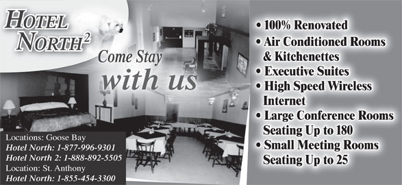Hotel North Two (709-896-3398) - Display Ad - OTELOTEL 100% Renovated Air Conditioned Rooms ORTHHT & Kitchenettes Come Stay Executive Suites with us High Speed Wireless Internet Large Conference Rooms Seating Up to 180 Locations: Goose Bay Small Meeting Rooms Hotel North: 1-877-996-9301 Hotel North 2: 1-888-892-5505 Seating Up to 25 Location: St. Anthony Hotel North: 1-855-454-3300