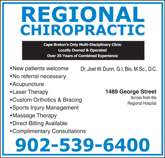 Regional Chiropractic & Physiotherapy (902-539-6400) - Display Ad - Across from the Custom Orthotics & Bracing Regional Hospital Sports Injury Management Massage Therapy Direct Billing Available Complimentary Consultations No referral necessary Acupuncture 1489 George Street Laser Therapy New patients welcome Dr. Joel W. Dunn, G.I. Bio, M.Sc., D.C.