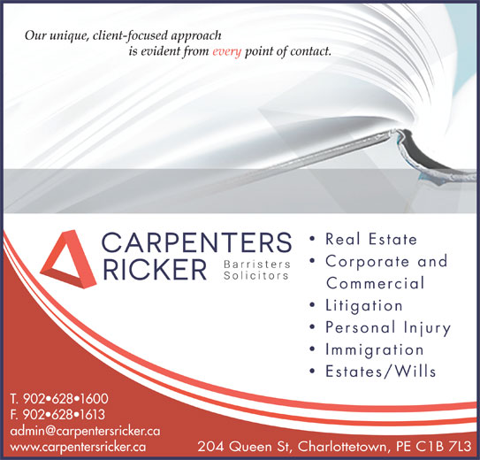 Carpenters Ricker (902-628-1600) - Display Ad - Our unique, client-focused approach is evident from every point of contact. Corporate and Commercial Litigation Personal Injury Immigration Estates/Wills T. 902 628 1600 F. 902 628 1613 www.carpentersricker.ca 204 Queen St, Charlottetown, PE C1B 7L3 Real Estate