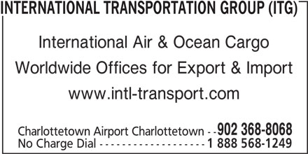 International Transportation Group (ITG) (902-368-8068) - Display Ad - www.intl-transport.com 902 368-8068 Charlottetown Airport Charlottetown -- No Charge Dial ------------------- 1 888 568-1249 INTERNATIONAL TRANSPORTATION GROUP (ITG) International Air & Ocean Cargo Worldwide Offices for Export & Import