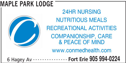 Maple Park Lodge (905-994-0224) - Display Ad - --------------- Fort Erie 905 994-0224 6 Hagey Av MAPLE PARK LODGE 24HR NURSING NUTRITIOUS MEALS RECREATIONAL ACTIVITIES COMPANIONSHIP, CARE & PEACE OF MIND www.conmedhealth.com
