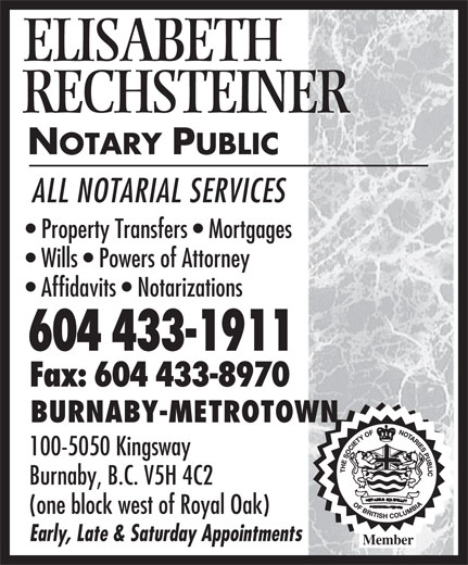 Rechsteiner Elisabeth (604-433-1911) - Display Ad - ELISABETH RECHSTEINER NOTARY PUBLIC ALL NOTARIAL SERVICES Property Transfers   Mortgages Wills   Powers of Attorney Affidavits   Notarizations 604 433-1911 Fax: 604 433-8970 BURNABY-METROTOWN 100-5050 Kingsway Burnaby, B.C. V5H 4C2 (one block west of Royal Oak) Early, Late & Saturday Appointments Member