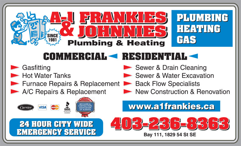 A-1 Frankies & Johnnies Plumbing & Heating (403-236-8363) - Display Ad - PLUMBING Gasfitting Sewer & Drain Cleaning Hot Water Tanks Sewer & Water Excavation COMMERCIAL     RESIDENTIAL Furnace Repairs & Replacement Back Flow Specialists A/C Repairs & Replacement New Construction & Renovation 24 HOUR CITY WIDE 403-236-8363 EMERGENCY SERVICE Bay 111, 1829 54 St SE HEATING GAS