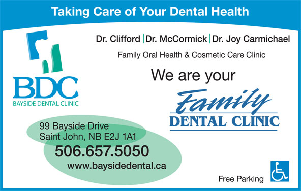 Bayside Dental Clinic (506-657-5050) - Display Ad - Taking Care of Your Dental Health Dr. Clifford  Dr. McCormick  Dr. Joy Carmichael Family Oral Health & Cosmetic Care Clinic We are your 99 Bayside Drive Saint John, NB E2J 1A1 506.657.5050 www.baysidedental.ca Free Parking