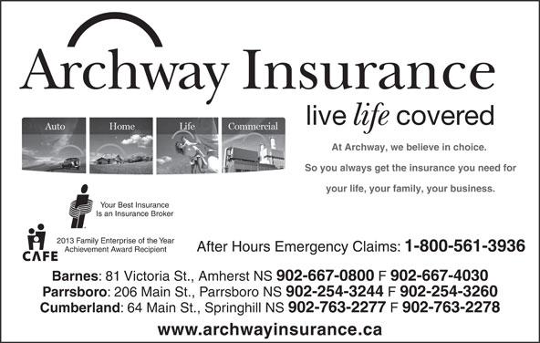 Archway Insurance (902-667-0800) - Display Ad - 902-667-4030 Parrsboro : 206 Main St., Parrsboro NS 902-254-3244 902-254-3260 Cumberland : 64 Main St., Springhill NS 902-763-2277 902-763-2278 www.archwayinsurance.ca Archway Insurance live covered life At Archway, we believe in choice. So you always get the insurance you need for your life, your family, your business. Your Best Insurance Is an Insurance Broker 2013 Family Enterprise of the Year After Hours Emergency Claims: 1-800-561-3936 Achievement Award Recipient Barnes : 81 Victoria St., Amherst NS 902-667-0800