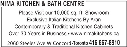 Nima Kitchen & Bath Centre (416-667-8910) - Display Ad - Please Visit our 10,000 sq. ft. Showroom Exclusive Italian Kitchens By Aran Contemporary & Traditional Kitchen Cabinets Over 30 Years in Business   www.nimakitchens.ca Toronto 416 667-8910 2060 Steeles Ave W Concord NIMA KITCHEN & BATH CENTRE