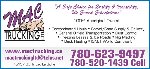M A C Trucking Ltd (780-623-9497) - Display Ad - We Exceed Expectations 100% Aboriginal Owned Contaminated Hauls  Gravel/Sand Supply & Delivery General Oilfield Transportation  Dust Control Freezing Leases & Ice Roads  Rig Matting Deck Hauling  ISNET World Compliant www.mactrucking.ca 780-623-9497 15157 Old Tr Lac La Biche 780-520-1439 Cell A Safe Choice for Quality & Versatility,
