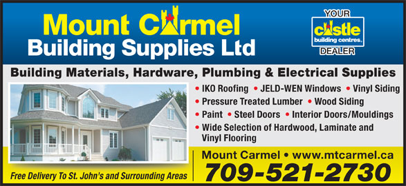 Mount Carmel Building Supplies Ltd (709-521-2730) - Display Ad - Paint    Steel Doors    Interior Doors/Mouldings Wide Selection of Hardwood, Laminate and Vinyl Flooring Mount Carmel   www.mtcarmel.ca Free Delivery To St. John s and Surrounding Areas 709-521-2730 DEALER YOUR Building Materials, Hardware, Plumbing & Electrical Supplies IKO Roofing    JELD-WEN Windows    Vinyl Siding Pressure Treated Lumber    Wood Siding