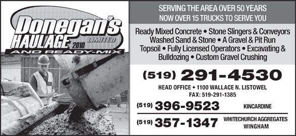 Donegan's Haulage Limited & Ready-Mix (519-396-9523) - Display Ad - SERVING THE AREA OVER 50 YEARS NOW OVER 15 TRUCKS TO SERVE YOU Ready Mixed Concrete   Stone Slingers & Conveyors Washed Sand & Stone   A Gravel & Pit Run Topsoil   Fully Licensed Operators   Excavating & Bulldozing   Custom Gravel Crushing 519 291-4530 HEAD OFFICE   1100 WALLACE N. LISTOWEL FAX: 519-291-1385 (519) KINCARDINE 396-9523 WHITECHURCH AGGREGATES (519) 357-1347 WINGHAM