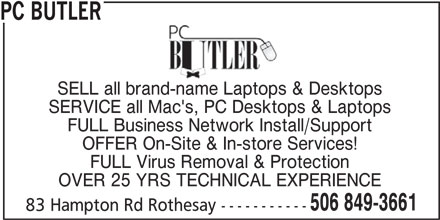 PC Butler (506-849-3661) - Display Ad - 83 Hampton Rd Rothesay ------------ PC BUTLER SELL all brand-name Laptops & Desktops SERVICE all Mac's, PC Desktops & Laptops FULL Business Network Install/Support OFFER On-Site & In-store Services! FULL Virus Removal & Protection OVER 25 YRS TECHNICAL EXPERIENCE 506 849-3661