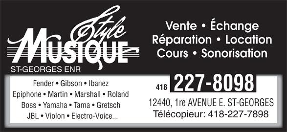 Style Musique St-Georges Enr (418-227-8098) - Annonce illustrée======= - Réparation   Location Cours   Sonorisation 12440, 1re AVENUE E. ST-GEORGES 418 227-8098 Epiphone   Martin   Marshall   Roland ST-GEORGES ENR Boss   Yamaha   Tama   Gretsch Vente   Échange Fender   Gibson   Ibanez Télécopieur: 418-227-7898 JBL   Violon   Electro-Voice...