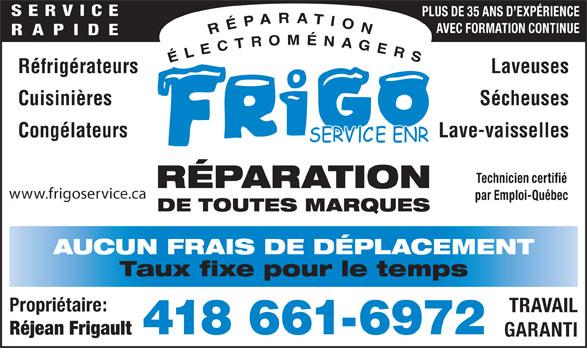 Frigo Service Enr (418-661-6972) - Annonce illustrée======= - PLUS DE 35 ANS D EXPÉRIENCE AVEC FORMATION CONTINUE RAPIDE Réfrigérateurs Laveuses Cuisinières Sécheuses Congélateurs Lave-vaisselles Technicien certifié RÉPARATION par Emploi-Québec DE TOUTES MARQUES AUCUN FRAIS DE DÉPLACEMENT Taux fixe pour le temps Propriétaire: TRAVAIL 418 661-6972 Réjean Frigault GARANTI www.frigoservice.ca SERVICE