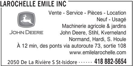 Emile Larochelle (418-882-5654) - Annonce illustrée======= - LAROCHELLE EMILE INC Vente - Service - Pièces - Location Neuf - Usagé Machinerie agricole & jardins John Deere, Stihl, Kverneland Normand, Hardi, S. Houle À 12 min, des ponts via autoroute 73, sortie 108 www.emilelarochelle.com ------ 418 882-5654 2050 De La Rivière S St-Isidore