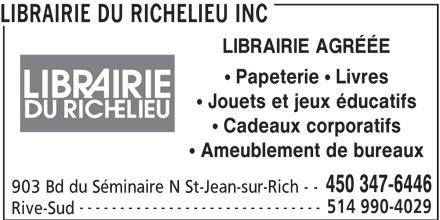 """Librairie du Richelieu Inc (450-347-6446) - Display Ad - LIBRAIRIE DU RICHELIEU INC LIBRAIRIE AGRÉÉE """" Papeterie """" Livres """" Jouets et jeux éducatifs """" Cadeaux corporatifs """" Ameublement de bureaux 450 347-6446 903 Bd du Séminaire N St-Jean-sur-Rich - - ------------------------------ 514 990-4029 Rive-Sud LIBRAIRIE DU RICHELIEU INC LIBRAIRIE AGRÉÉE """" Papeterie """" Livres """" Jouets et jeux éducatifs """" Cadeaux corporatifs """" Ameublement de bureaux 450 347-6446 903 Bd du Séminaire N St-Jean-sur-Rich - - ------------------------------ 514 990-4029 Rive-Sud"""