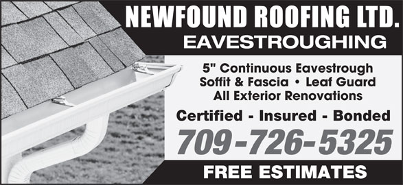 "Newfound Roofing Ltd (709-726-5325) - Display Ad - 709-726-5325 FREE ESTIMATES Certified - Insured - Bonded NEWFOUND ROOFING LTD EAVESTROUGHING 5"" Continuous Eavestrough Soffit & Fascia   Leaf Guard All Exterior Renovations"