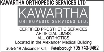 Kawartha Orthopedic Services Ltd (705-743-9462) - Display Ad - KAWARTHA ORTHOPEDIC SERVICES LTD CERTIFIED PROSTHETIC SERVICES ARTIFICIAL LIMBS ALL ORTHOTICS Located in the Alexander Medical Building Peterborough 705 743-9462 306-849 Alexander Crt --