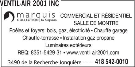 Ventil-Air 2001 Inc (418-542-0010) - Annonce illustrée======= - VENTIL-AIR 2001 INC COMMERCIAL ET RÉSIDENTIEL SALLE DE MONTRE Poêles et foyers: bois, gaz, électricité   Chauffe garage Chauffe-terrasse   Installation gaz propane Luminaires extérieurs RBQ: 8351-5429-31   www.ventil-air2001.com 418 542-0010 3490 de la Recherche Jonquière ----