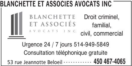 Blanchette Et Associés Avocats Inc (450-467-4065) - Annonce illustrée======= - BLANCHETTE ET ASSOCIES AVOCATS INC Droit criminel, familial, civil, commercial Urgence 24 / 7 jours 514-949-5849 Consultation téléphonique gratuite ------------ 450 467-4065 53 rue Jeannotte Beloeil