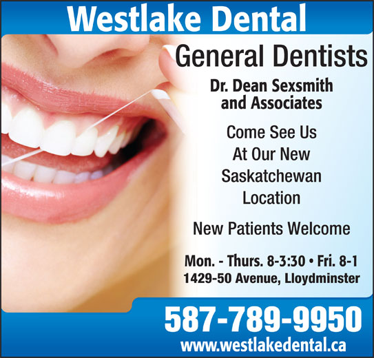 Dr. Dean Sexsmith (306-825-4550) - Display Ad - www.westlakedental.ca Westlake Dental General Dentists Dr. Dean Sexsmith and Associates Come See Us At Our New Saskatchewan Location New Patients Welcome Mon. - Thurs. 8-3:30   Fri. 8-1 1429-50 Avenue, Lloydminster 587-789-9950