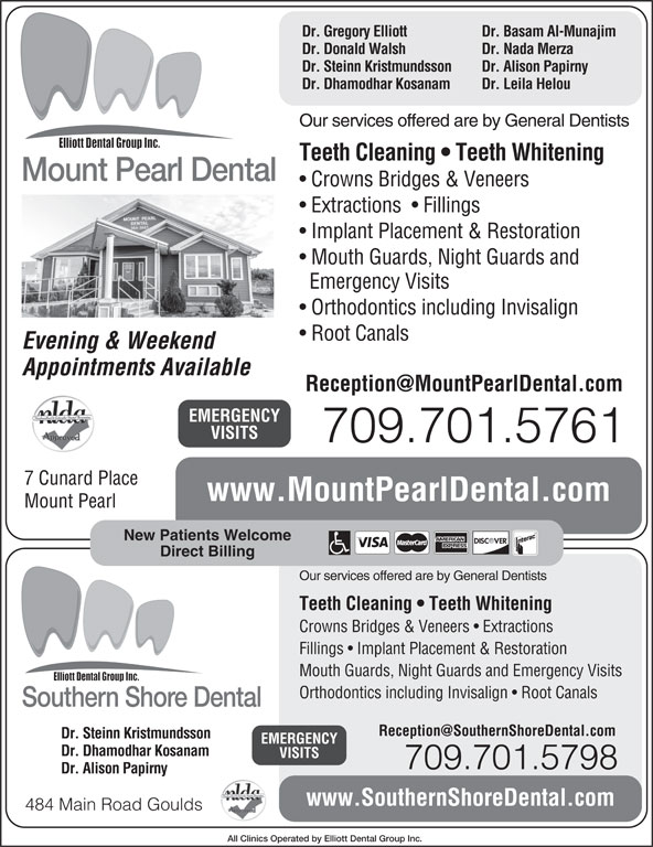 Mount Pearl Dental (709-364-3663) - Display Ad - VISITS 709.701.5761 7 Cunard Place www.MountPearlDental.com Mount Pearl New Patients Welcome Direct Billing Our services offered are by General Dentists Teeth Cleaning   Teeth Whitening Crowns Bridges & Veneers   Extractions Fillings   Implant Placement & Restoration Mouth Guards, Night Guards and Emergency Visits Orthodontics including Invisalign   Root Canals Southern Shore Dental Dr. Steinn Kristmundsson EMERGENCY Dr. Dhamodhar Kosanam VISITS 709.701.5798 Dr. Alison Papirny www.SouthernShoreDental.com 484 Main Road Goulds All Clinics Operated by Elliott Dental Group Inc. Dr. Gregory Elliott Dr. Basam Al-Munajim Dr. Donald Walsh Dr. Nada Merza Dr. Steinn Kristmundsson Dr. Alison Papirny Dr. Dhamodhar Kosanam Dr. Leila Helou Our services offered are by General Dentists Teeth Cleaning   Teeth Whitening Mount Pearl Dental Crowns Bridges & Veneers Extractions    Fillings Implant Placement & Restoration Mouth Guards, Night Guards and Emergency Visits Orthodontics including Invisalign Root Canals Evening & Weekend Appointments Available EMERGENCY