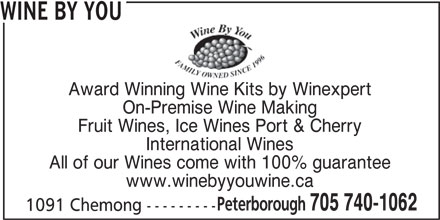 Wine By You (705-740-1062) - Display Ad - WINE BY YOU Award Winning Wine Kits by Winexpert On-Premise Wine Making Fruit Wines, Ice Wines Port & Cherry International Wines All of our Wines come with 100% guarantee www.winebyyouwine.ca Peterborough 705 740-1062 1091 Chemong ---------